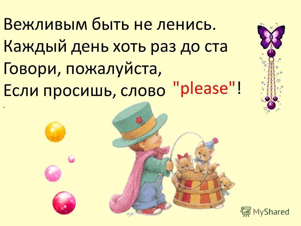 Вежливым быть не ленись. Каждый день хоть раз до ста Говори, пожалуйста, Если просишь, слово. please!