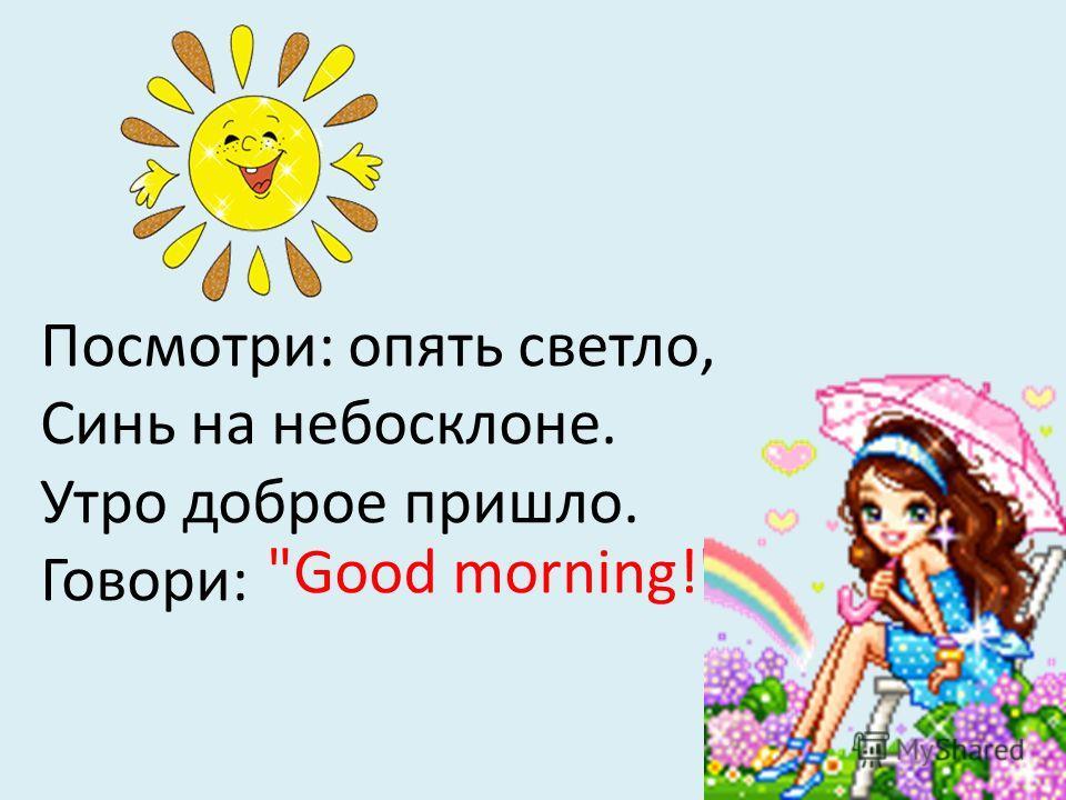 Посмотри: опять светло, Синь на небосклоне. Утро доброе пришло. Говори: Good morning!