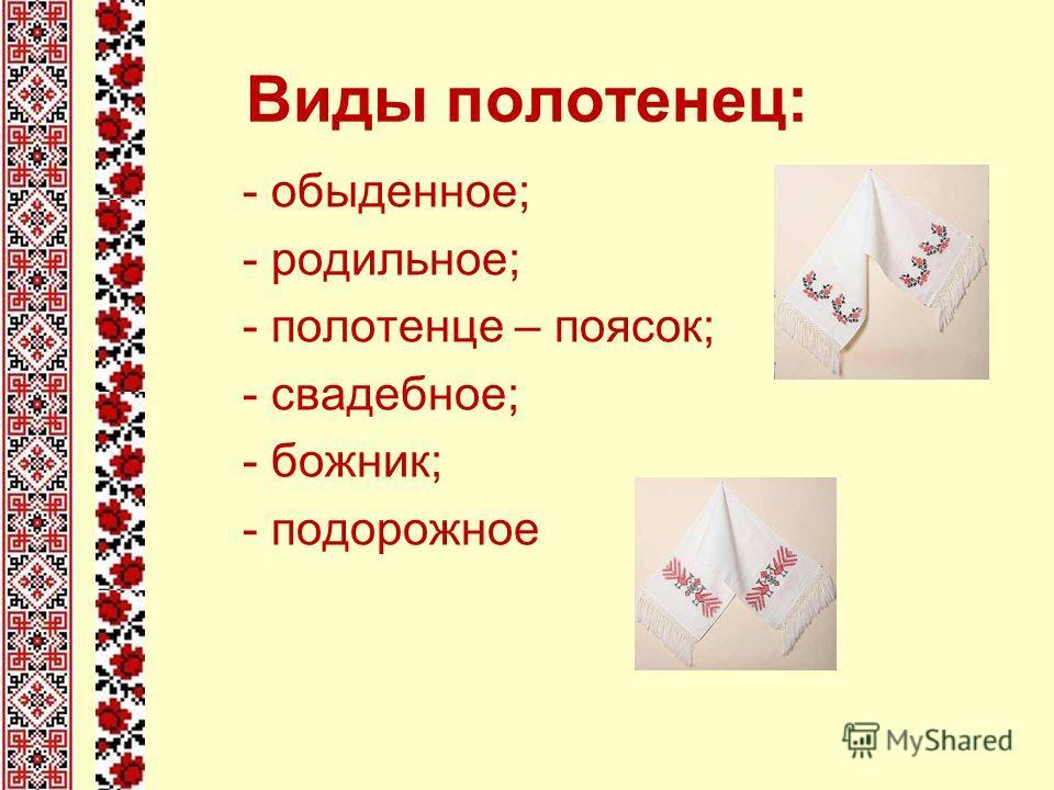 Виды полотенец: - обыденное; - родильное; - полотенце – поясок; - свадебное; - божник; - подорожное