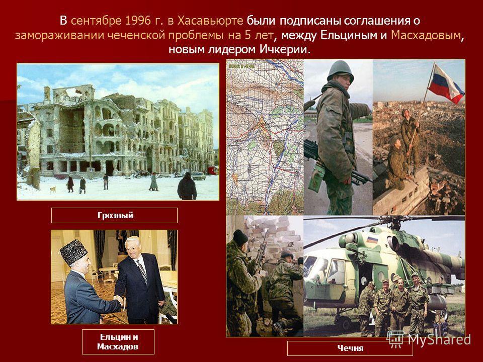 В сентябре 1996 г. в Хасавьюрте были подписаны соглашения о замораживании чеченской проблемы на 5 лет, между Ельциным и Масхадовым, новым лидером Ичкерии. Грозный Чечня Ельцин и Масхадов