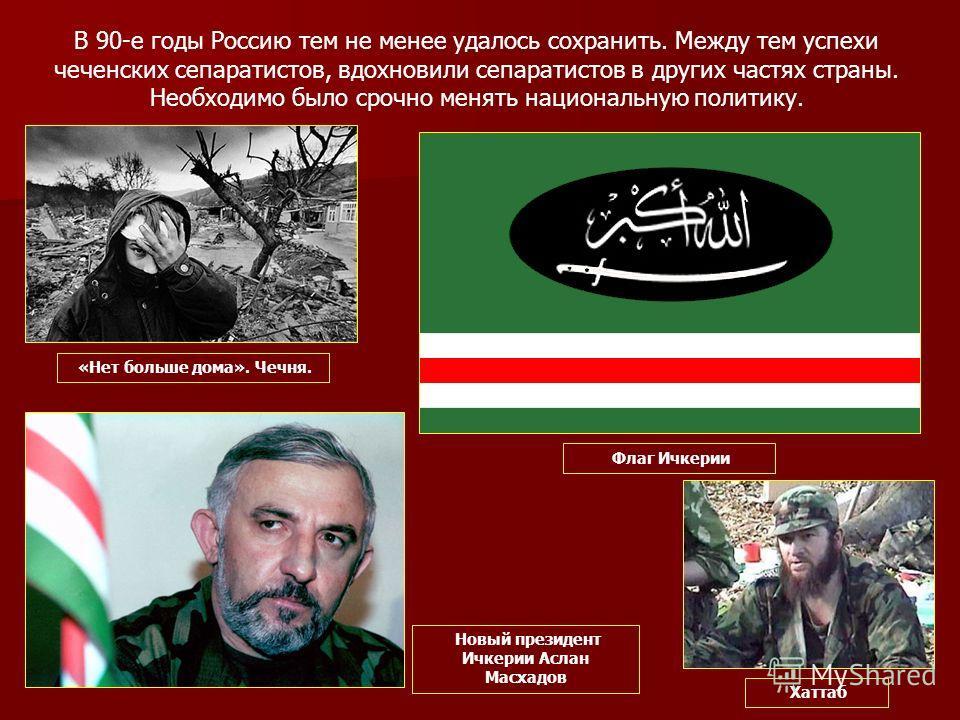 В 90-е годы Россию тем не менее удалось сохранить. Между тем успехи чеченских сепаратистов, вдохновили сепаратистов в других частях страны. Необходимо было срочно менять национальную политику. «Нет больше дома». Чечня. Флаг Ичкерии Новый президент Ич