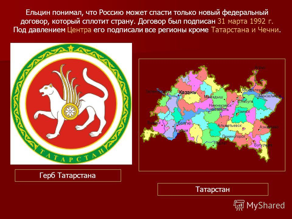 Ельцин понимал, что Россию может спасти только новый федеральный договор, который сплотит страну. Договор был подписан 31 марта 1992 г. Под давлением Центра его подписали все регионы кроме Татарстана и Чечни. Герб Татарстана Татарстан
