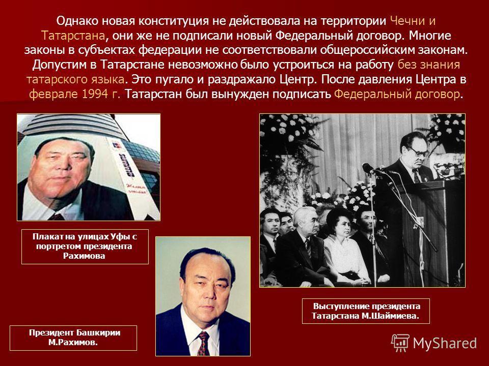 Однако новая конституция не действовала на территории Чечни и Татарстана, они же не подписали новый Федеральный договор. Многие законы в субъектах федерации не соответствовали общероссийским законам. Допустим в Татарстане невозможно было устроиться н