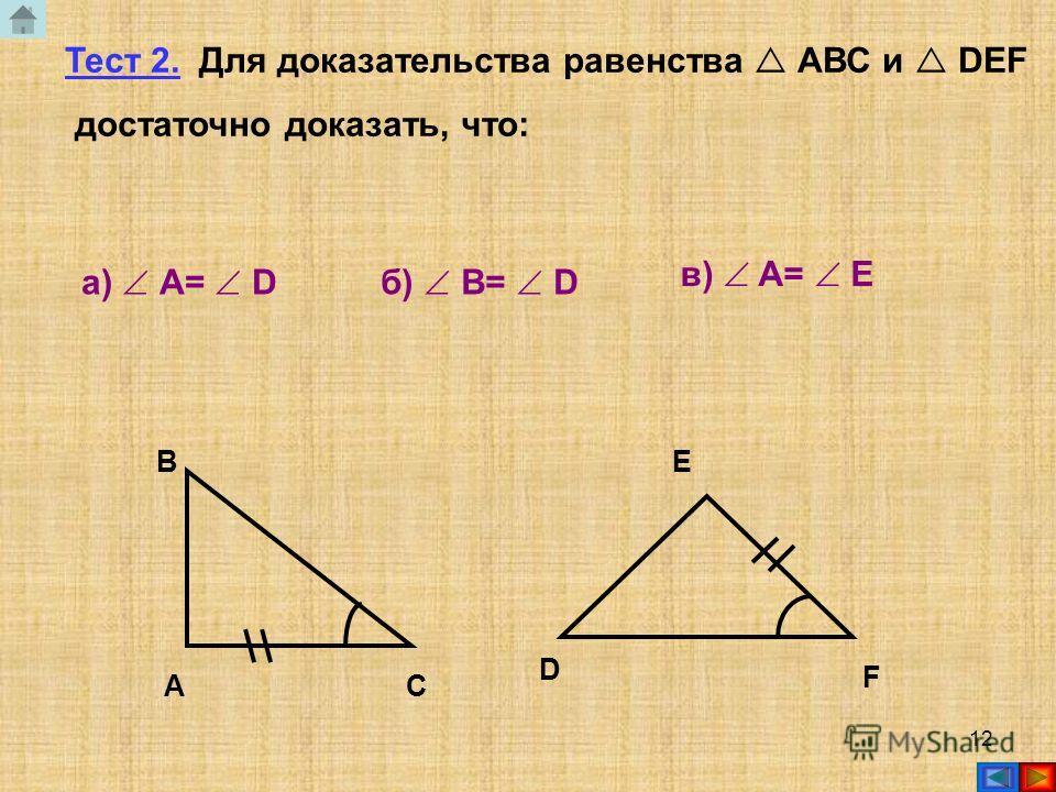 11 А В С D E F Тест 1. Для доказательства равенства АВС и DEF достаточно доказать, что: А)АВ=DFБ)АС=DEВ)АВ=DE