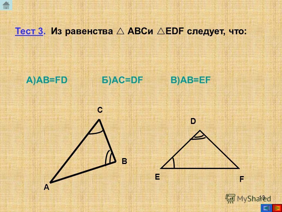 12 Тест 2. Для доказательства равенства АВС и DEF достаточно доказать, что: а) А= Dб) В= D в) A= E АС ВE F D