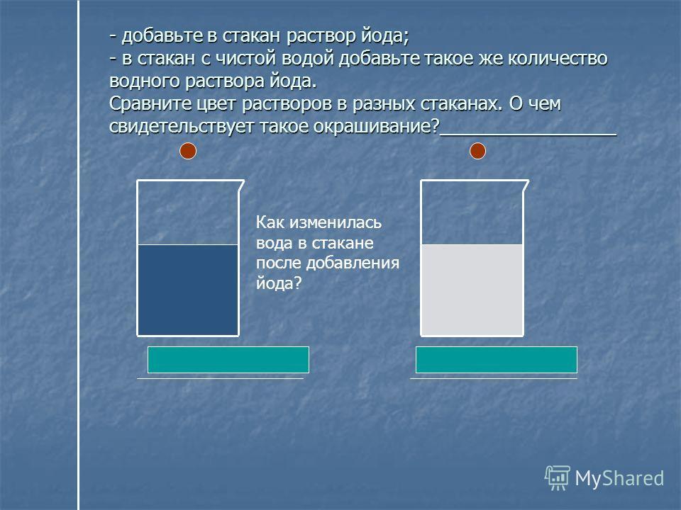 Как изменилась вода в стакане после добавления йода? Светло-коричневая Фиолетовая - добавьте в стакан раствор йода; - в стакан с чистой водой добавьте такое же количество водного раствора йода. Сравните цвет растворов в разных стаканах. О чем свидете