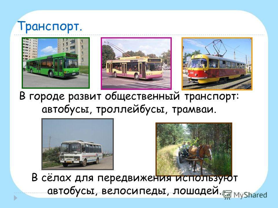 Транспорт. В городе развит общественный транспорт: автобусы, троллейбусы, трамваи. В сёлах для передвижения используют автобусы, велосипеды, лошадей.