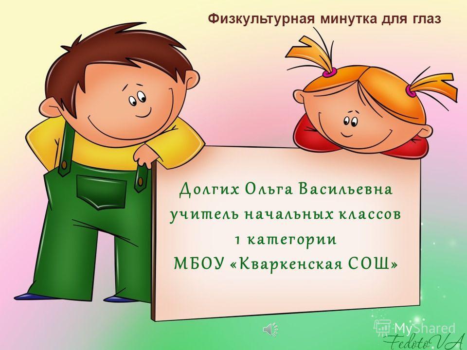 Долгих Ольга Васильевна учитель начальных классов 1 категории МБОУ «Кваркенская СОШ» Физкультурная минутка для глаз