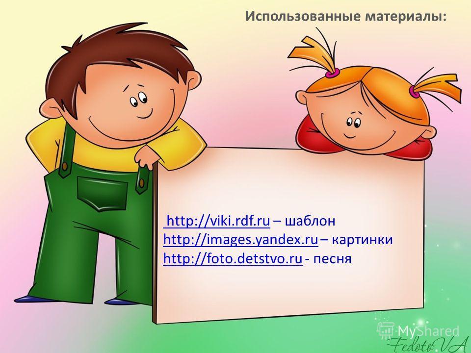 http://viki.rdf.ru http://viki.rdf.ru – шаблон http://images.yandex.ru – картинки http://foto.detstvo.ru - песня http://images.yandex.ru http://foto.detstvo.ru Использованные материалы: