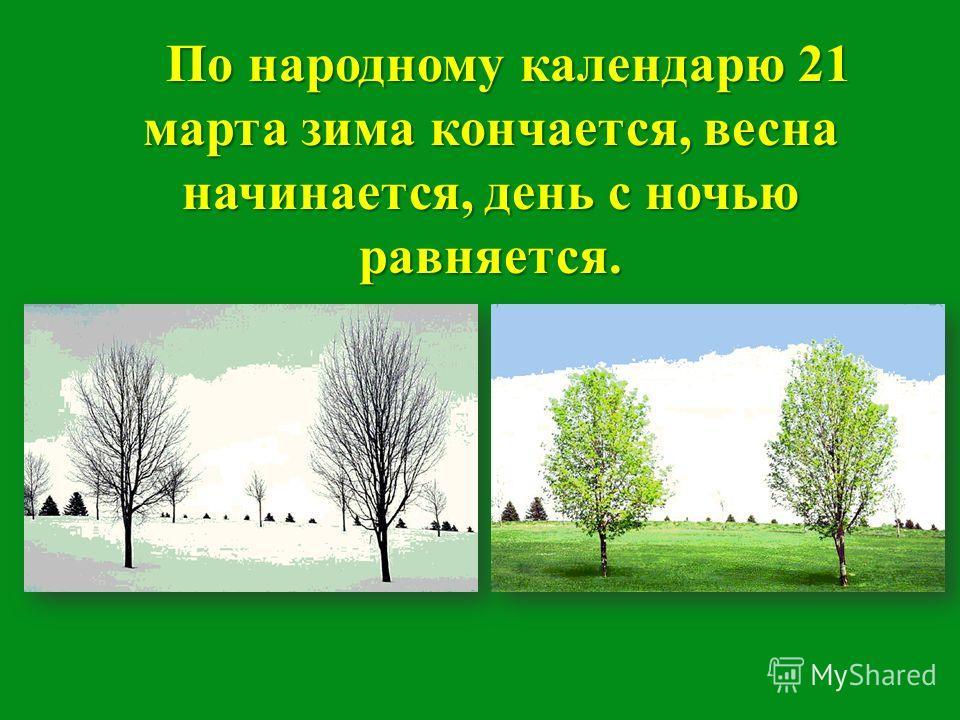 По народному календарю 21 марта зима кончается, весна начинается, день с ночью равняется. По народному календарю 21 марта зима кончается, весна начинается, день с ночью равняется.