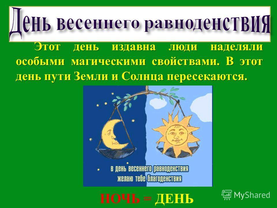 Э тот день издавна люди наделяли особыми магическими свойствами. В этот день пути Земли и Солнца пересекаются. НОЧЬ = ДЕНЬ
