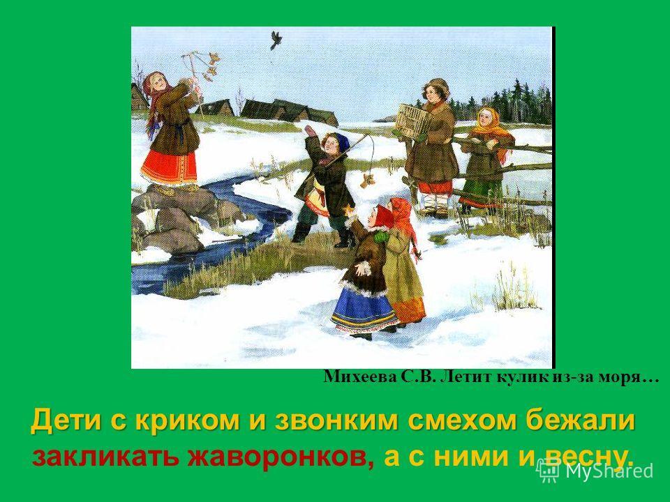 Дети с криком и звонким смехом бежали Дети с криком и звонким смехом бежали закликать жаворонков, а с ними и весну. Михеева С. В. Летит кулик из - за моря …