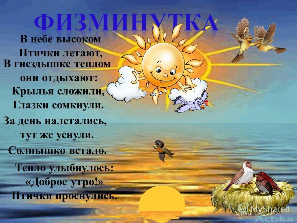 В небе высоком Птички летают, В гнездышке теплом они отдыхают : Крылья сложили, Глазки сомкнули. За день налетались, тут же уснули. Солнышко встало. Тепло улыбнулось : « Доброе утро !» Птички проснулись.