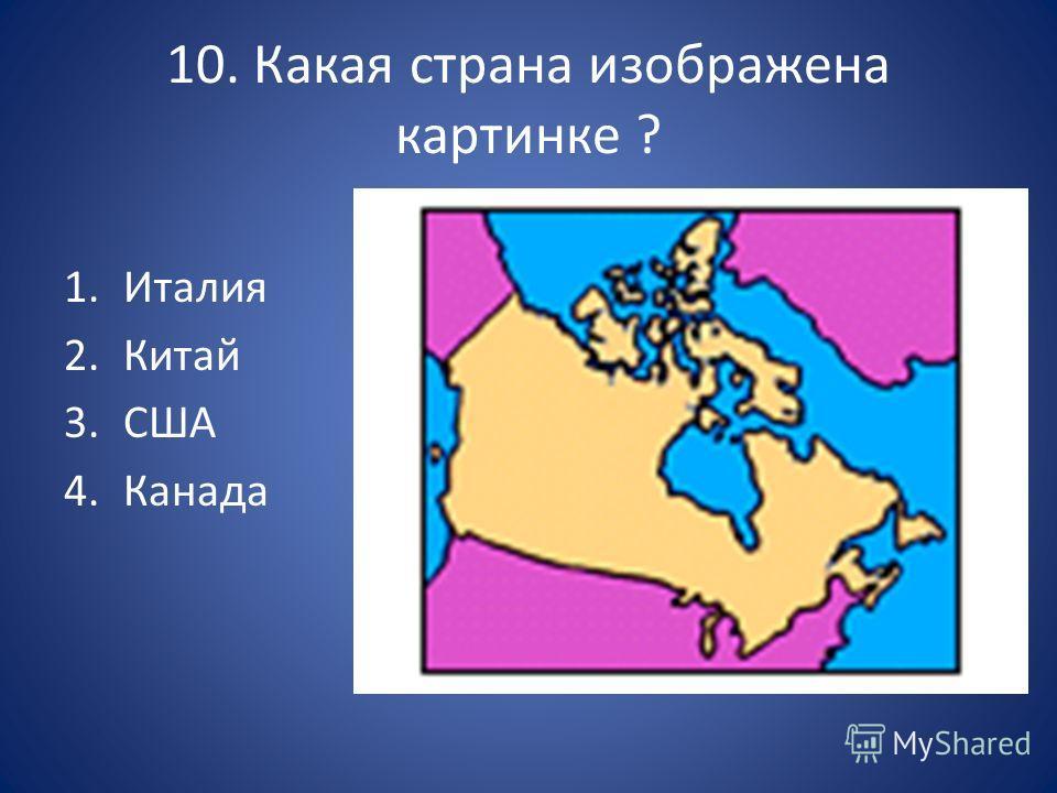 10. Какая страна изображена картинке ? 1. Италия 2. Китай 3. США 4.Канада