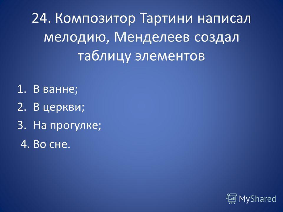 24. Композитор Тартини написал мелодию, Менделеев создал таблицу элементов 1. В ванне; 2. В церкви; 3. На прогулке; 4. Во сне.