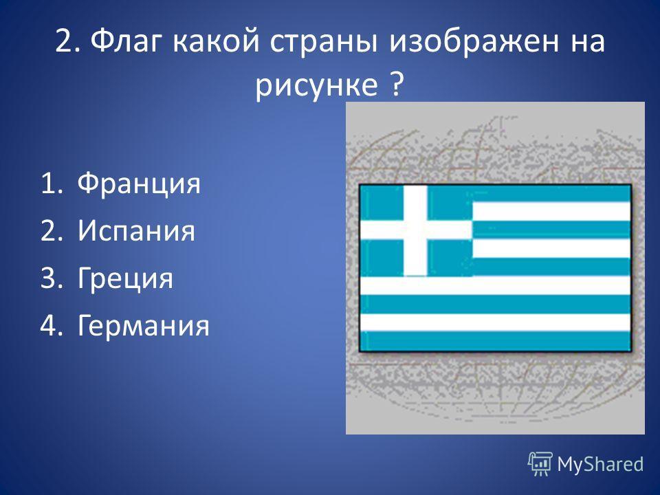 2. Флаг какой страны изображен на рисунке ? 1. Франция 2. Испания 3. Греция 4.Германия