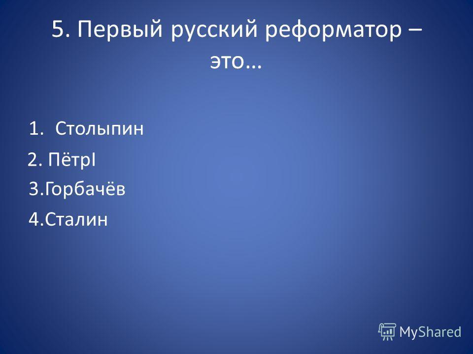 5. Первый русский реформатор – это… 1. Столыпин 3.Горбачёв 4. Сталин 2. ПётрI