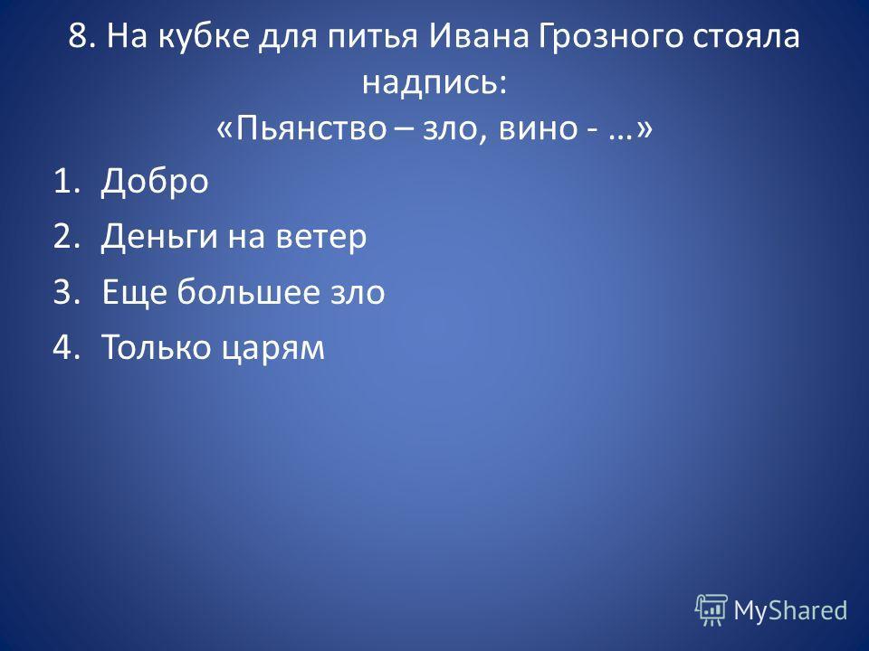 8. На кубке для питья Ивана Грозного стояла надпись: «Пьянство – зло, вино - …» 1. Добро 2. Деньги на ветер 3. Еще большее зло 4. Только царям