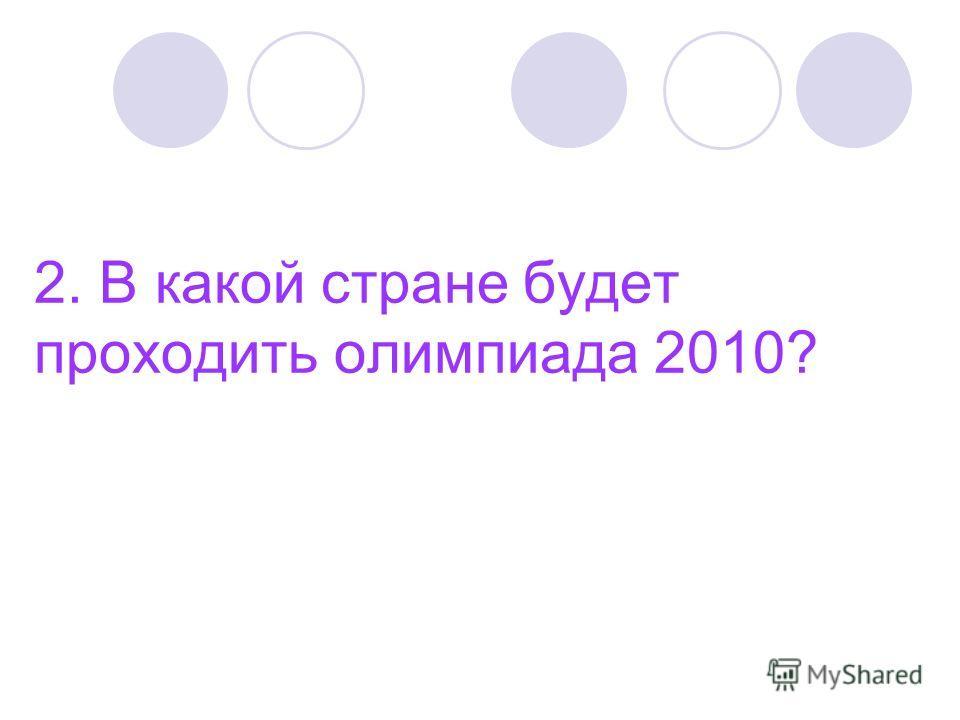 2. В какой стране будет проходить олимпиада 2010?