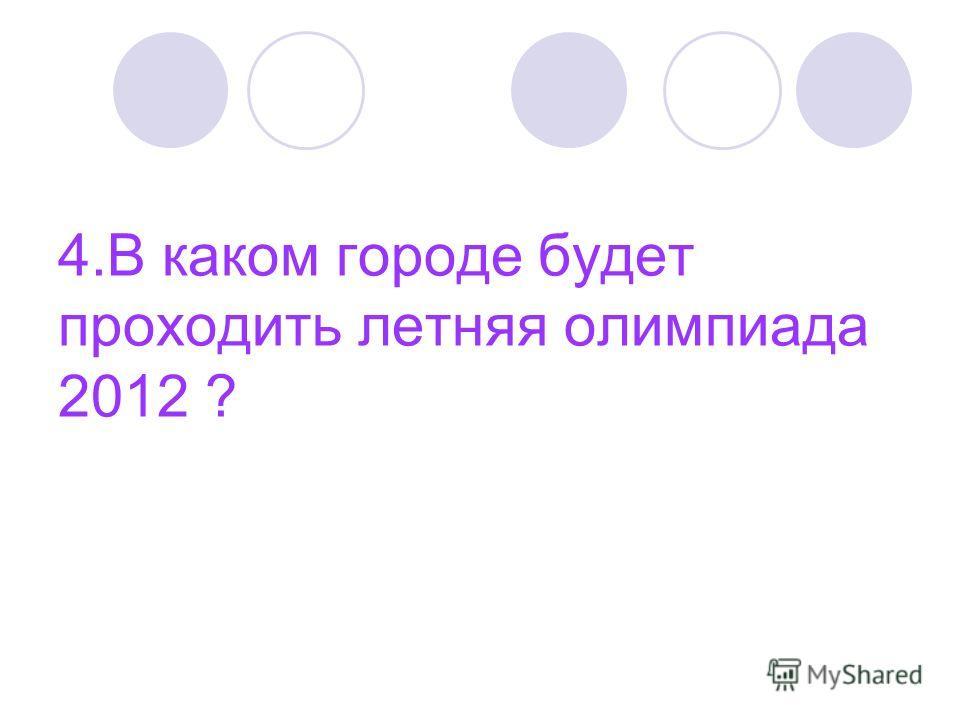 4. В каком городе будет проходить летняя олимпиада 2012 ?