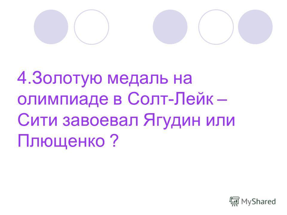 4. Золотую медаль на олимпиаде в Солт-Лейк – Сити завоевал Ягудин или Плющенко ?