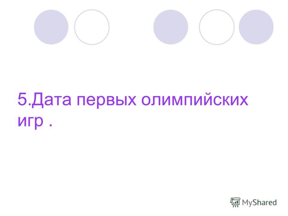 5. Дата первых олимпийских игр.