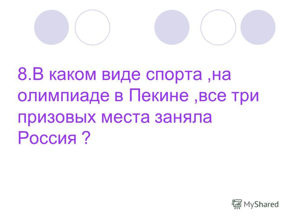 8. В каком виде спорта,на олимпиаде в Пекине,все три призовых места заняла Россия ?