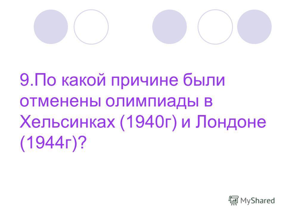 9. По какой причине были отменены олимпиады в Хельсинках (1940 г) и Лондоне (1944 г)?