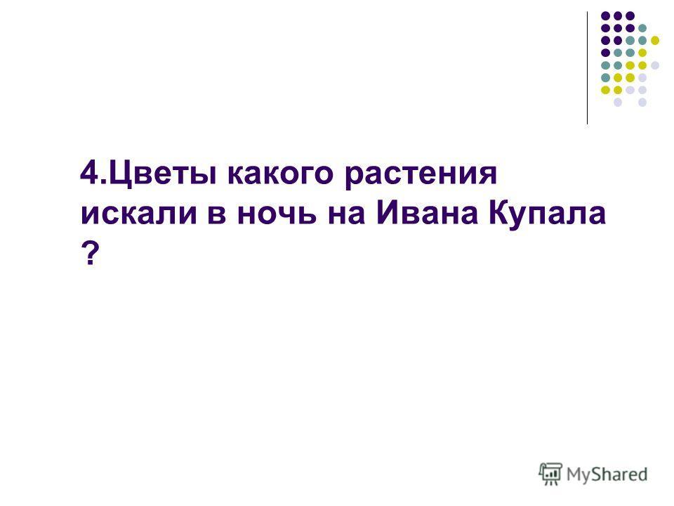 4. Цветы какого растения искали в ночь на Ивана Купала ?