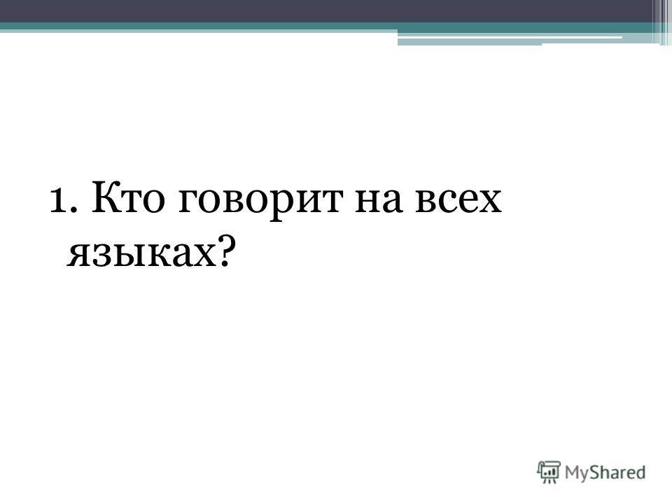 1. Кто говорит на всех языках?