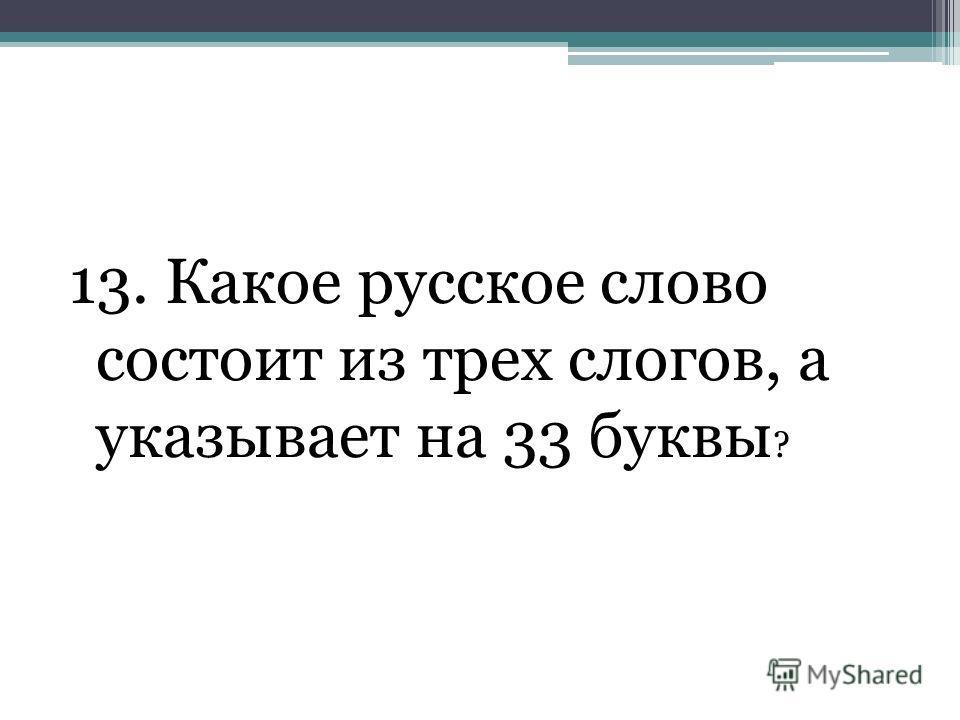 13. Какое русское слово состоит из трех слогов, а указывает на 33 буквы ?