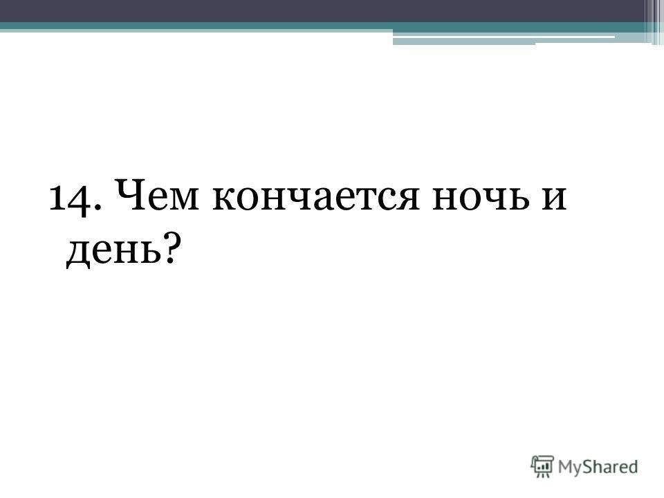 14. Чем кончается ночь и день?