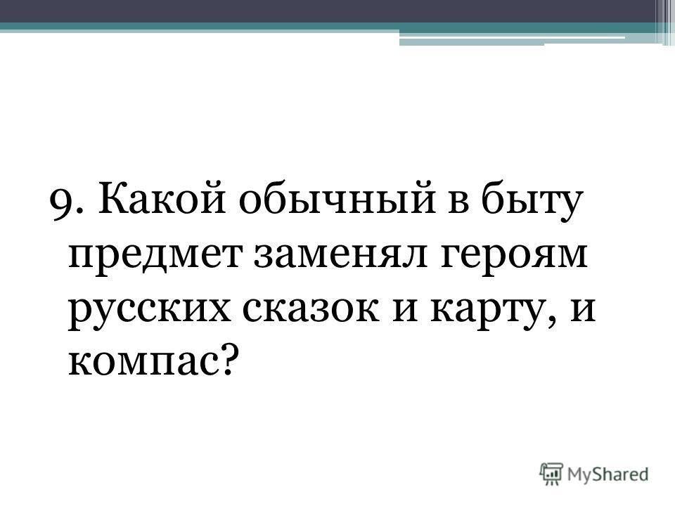 9. Какой обычный в быту предмет заменял героям русских сказок и карту, и компас?