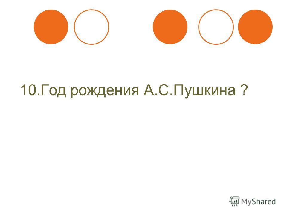10. Год рождения А.С.Пушкина ?