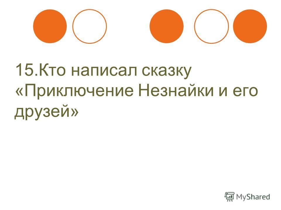 15. Кто написал сказку «Приключение Незнайки и его друзей»