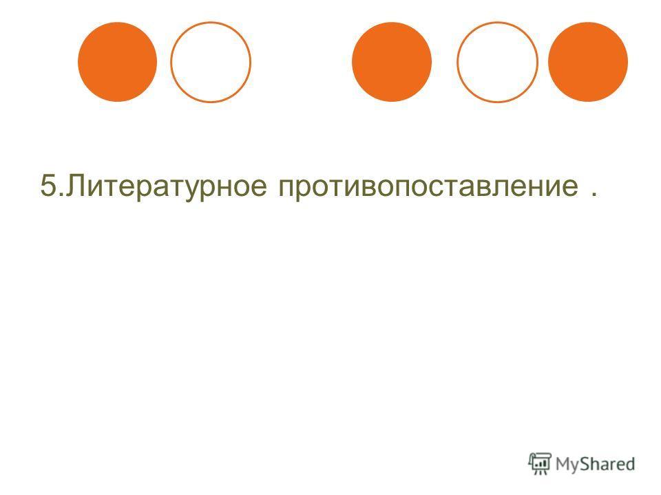 5. Литературное противопоставление.