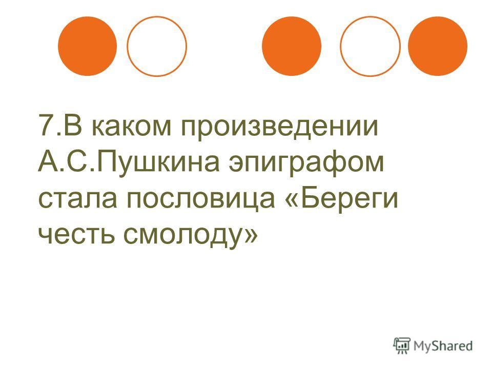 7. В каком произведении А.С.Пушкина эпиграфом стала пословица «Береги честь смолоду»