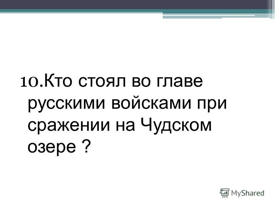 10. Кто стоял во главе русскими войсками при сражении на Чудском озере ?