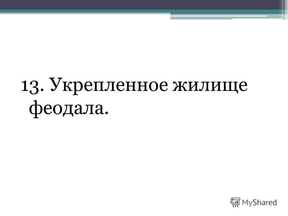 13. Укрепленное жилище феодала.