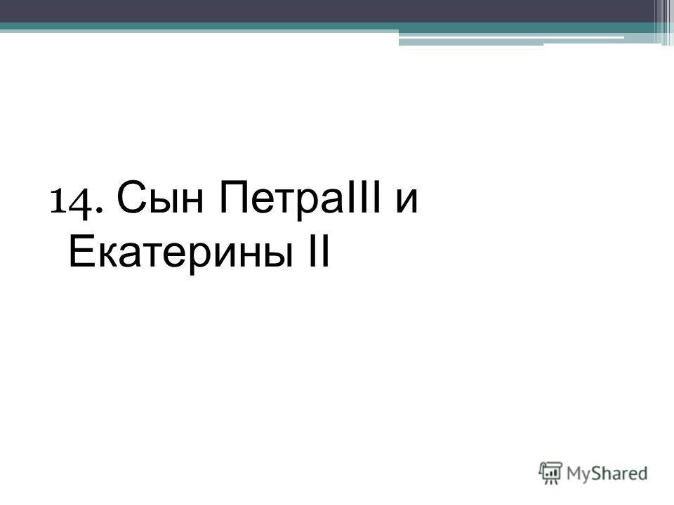 14. Сын ПетраIII и Екатерины II