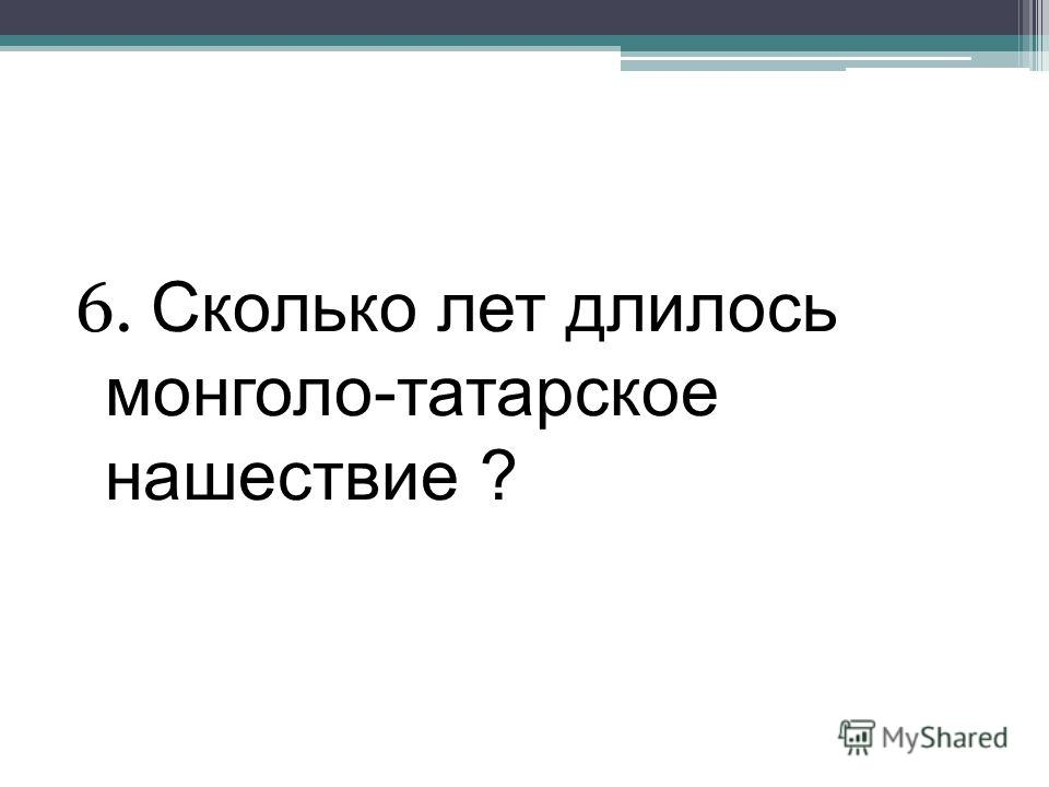 6. Сколько лет длилось монголо-татарское нашествие ?