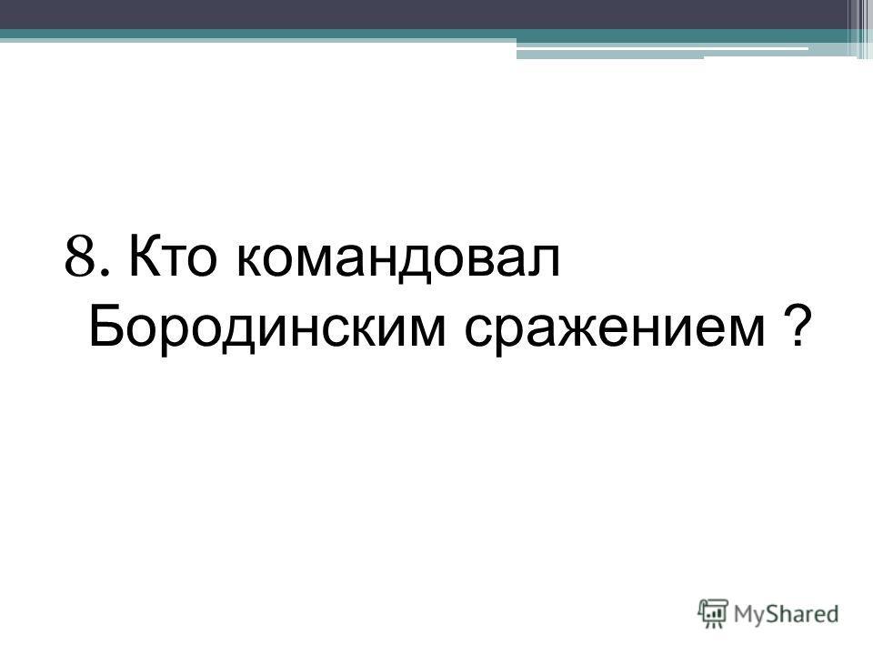 8. Кто командовал Бородинским сражением ?