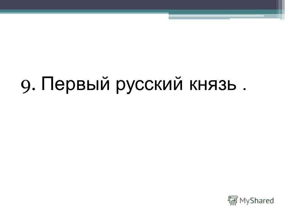 9. Первый русский князь.