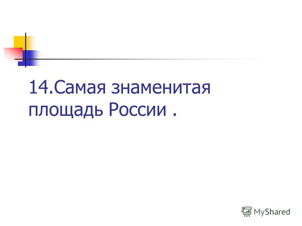 14. Самая знаменитая площадь России.