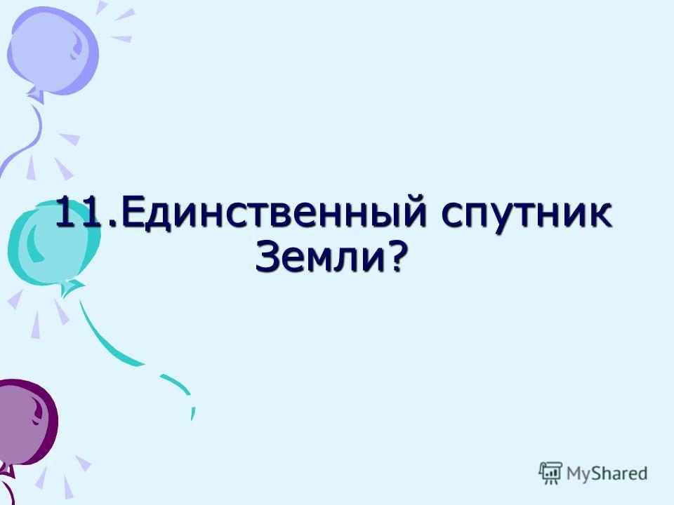 11. Единственный спутник Земли?