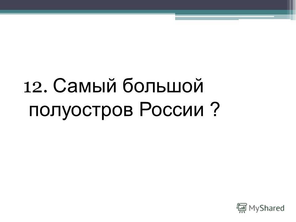 12. Самый большой полуостров России ?