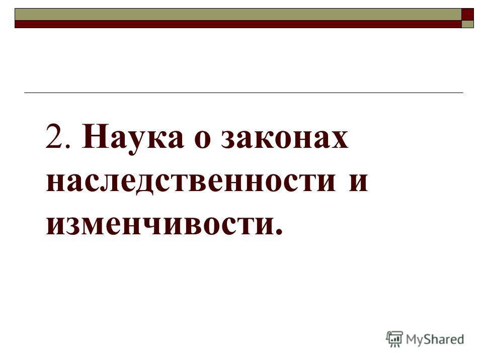 2. Наука о законах наследственности и изменчивости.