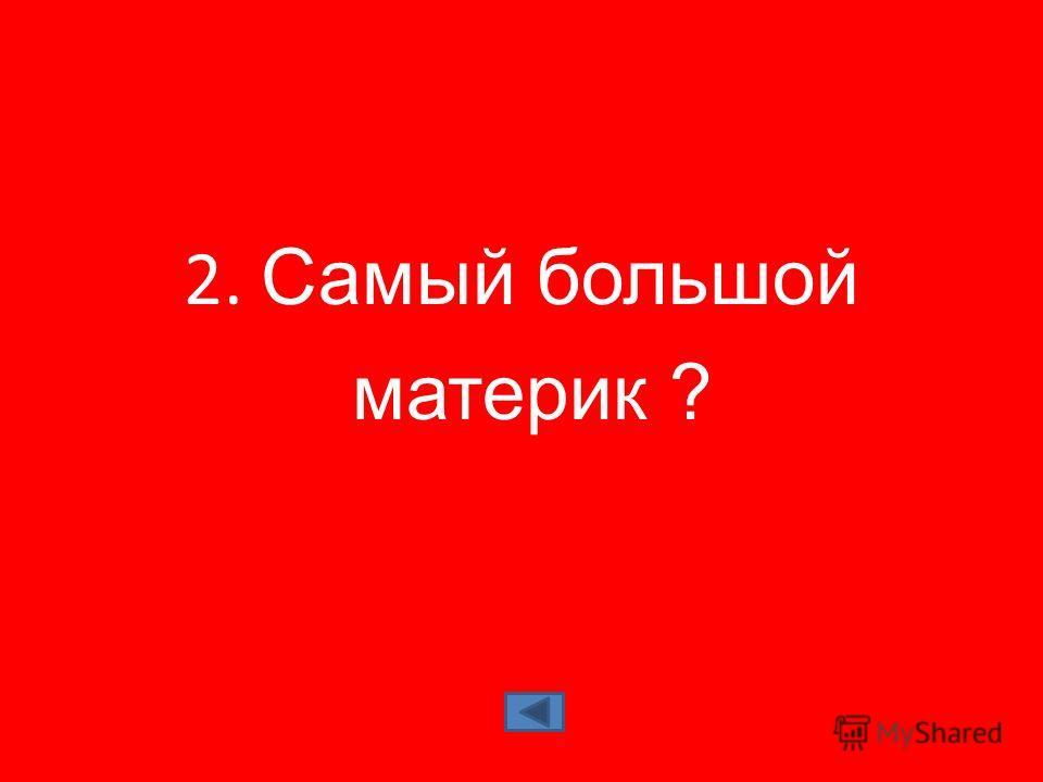2. Самый большой материк ?