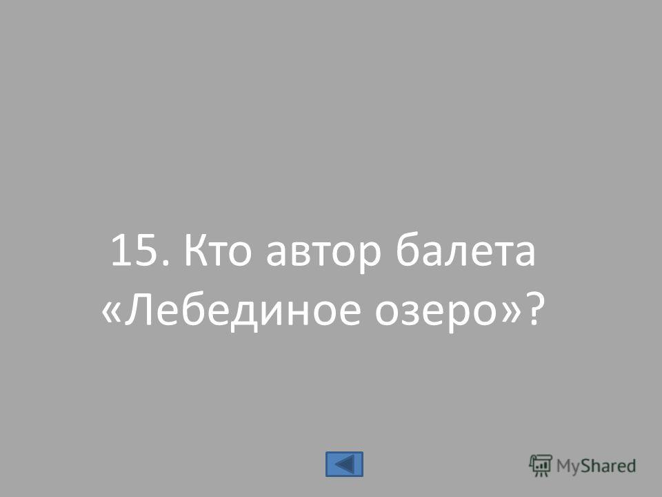 15. Кто автор балета «Лебединое озеро»?