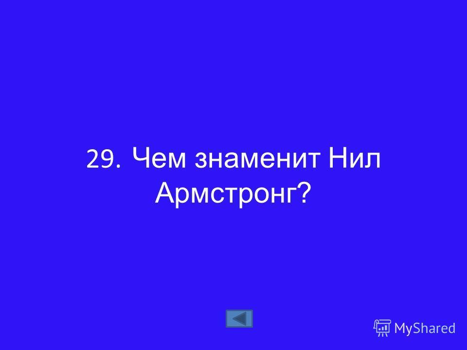 29. Чем знаменит Нил Армстронг?